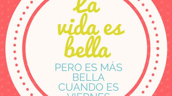 La vida es bella, pero es más bella cuando es viernes